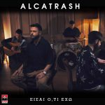 Alcatrash – «Είσαι Ό,τι Έχω»
